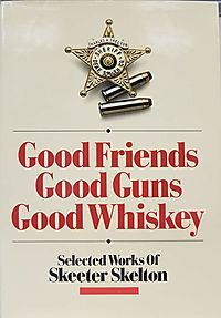 Good Friends, Good Guns, Good Whiskey: Selected Works of Skeeter Skelton